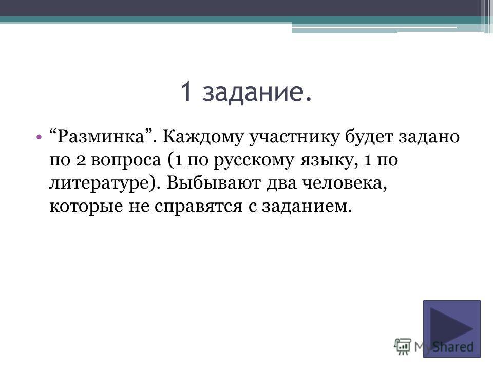 1 задание. Разминка. Каждому участнику будет задано по 2 вопроса (1 по русскому языку, 1 по литературе). Выбывают два человека, которые не справятся с заданием.