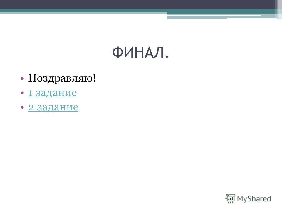 ФИНАЛ. Поздравляю! 1 задание 2 задание