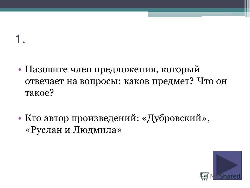 1. Назовите член предложения, который отвечает на вопросы: каков предмет? Что он такое? Кто автор произведений: «Дубровский», «Руслан и Людмила»