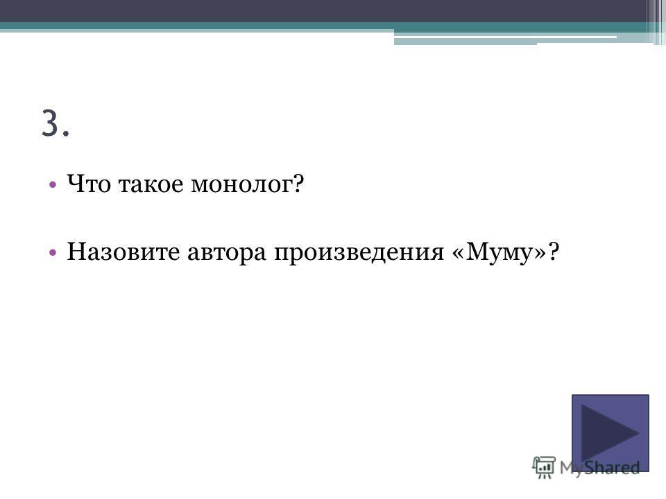 3. Что такое монолог? Назовите автора произведения «Муму»?