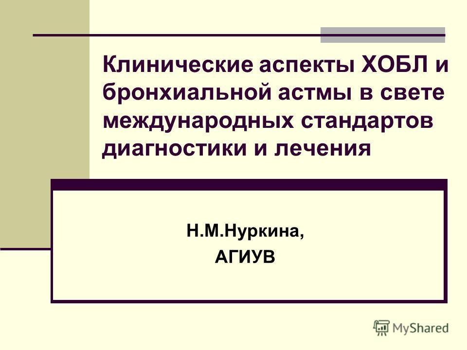 Клинические аспекты ХОБЛ и бронхиальной астмы в свете международных стандартов диагностики и лечения Н.М.Нуркина, АГИУВ