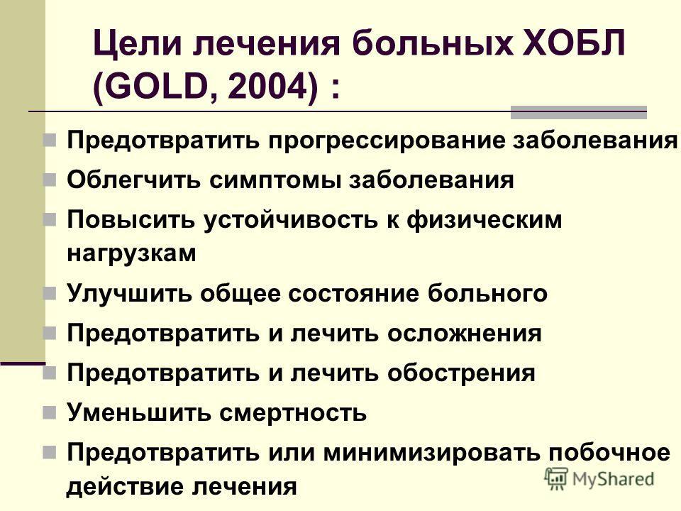 Цели лечения больных ХОБЛ (GOLD, 2004) : Предотвратить прогрессирование заболевания Облегчить симптомы заболевания Повысить устойчивость к физическим нагрузкам Улучшить общее состояние больного Предотвратить и лечить осложнения Предотвратить и лечить