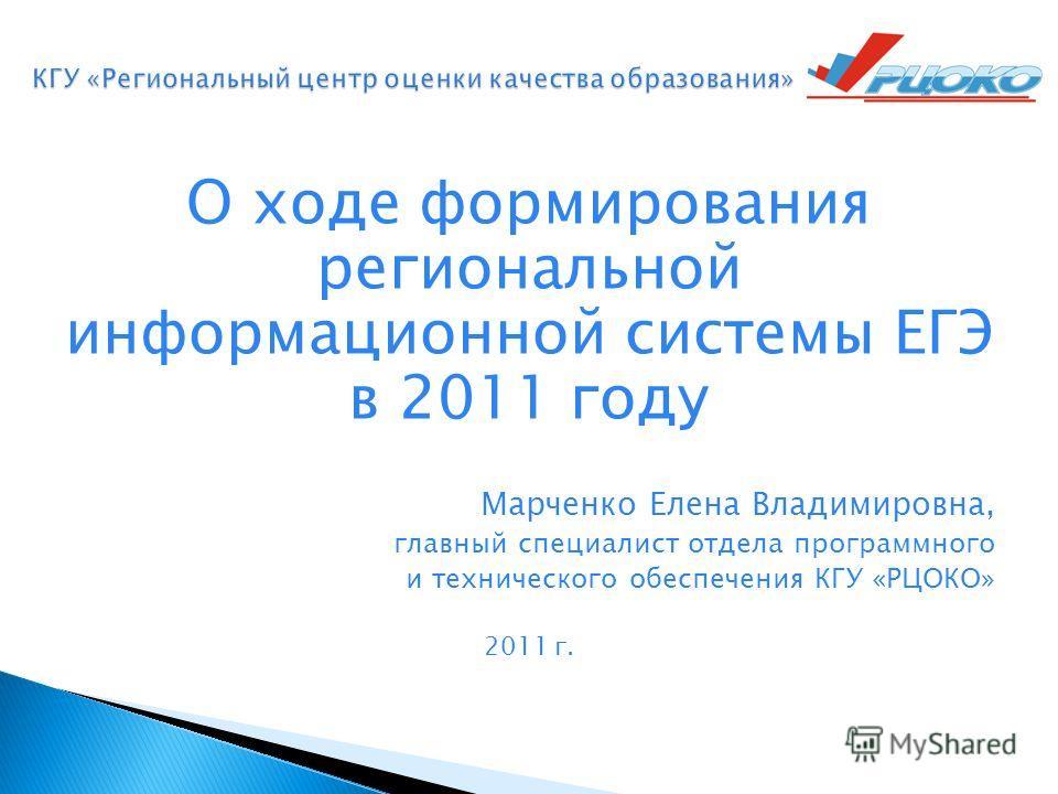 О ходе формирования региональной информационной системы ЕГЭ в 2011 году Марченко Елена Владимировна, главный специалист отдела программного и технического обеспечения КГУ «РЦОКО» 2011 г.