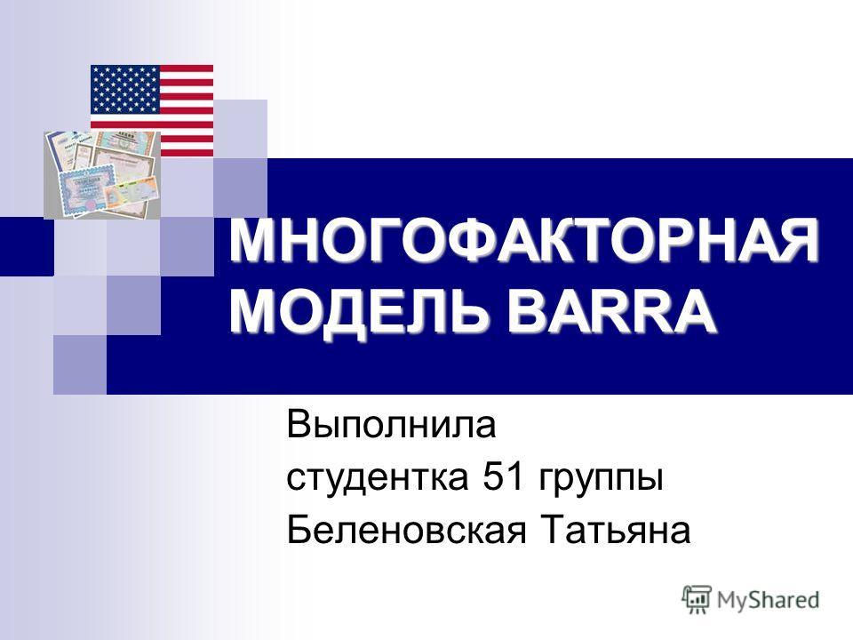 МНОГОФАКТОРНАЯ МОДЕЛЬ BARRA Выполнила студентка 51 группы Беленовская Татьяна