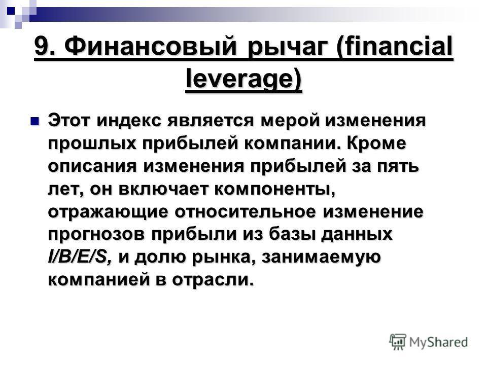 9. Финансовый рычаг (financial leverage) Этот индекс является мерой изменения прошлых прибылей компании. Кроме описания изменения прибылей за пять лет, он включает компоненты, отражающие относительное изменение прогнозов прибыли из базы данных I/B/E/