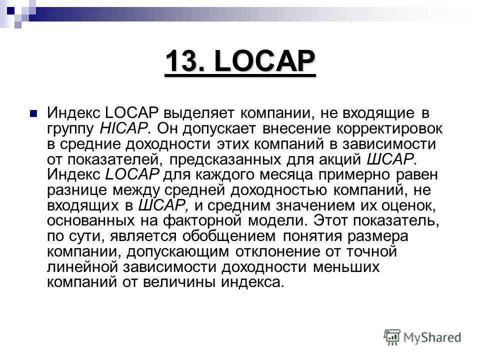 13. LOCAP Индекс LОСАР выделяет компании, не входящие в группу HICAP. Он допускает внесение корректировок в средние доходности этих компаний в зависимости от показателей, предсказанных для акций ШСАР. Индекс LOCAP для каждого месяца примерно равен ра
