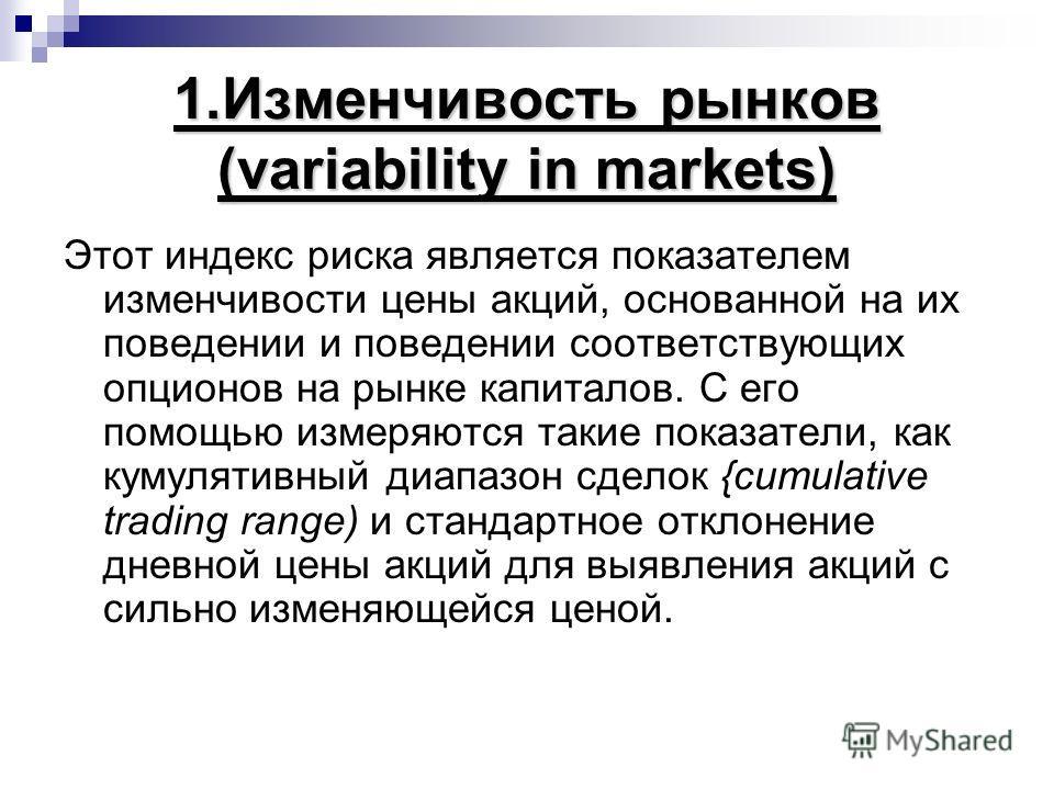 1.Изменчивость рынков (variability in markets) Этот индекс риска является показателем изменчивости цены акций, основанной на их поведении и поведении соответствующих опционов на рынке капиталов. С его помощью измеряются такие показатели, как кумуляти