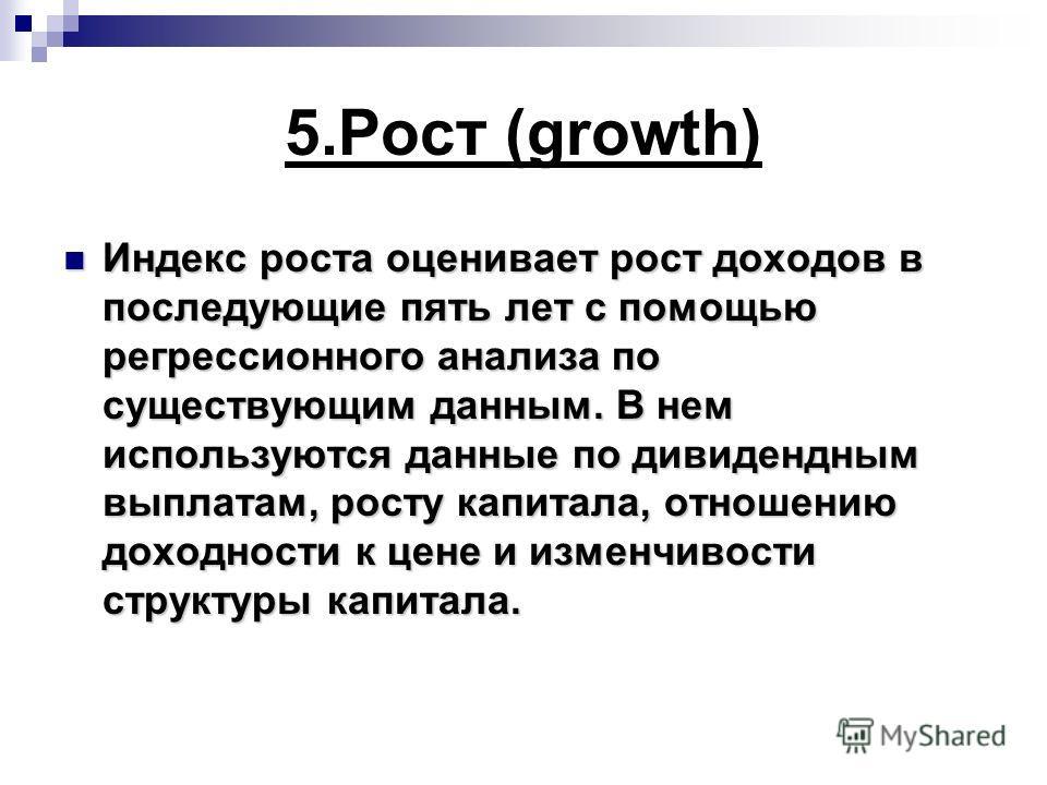5.Рост (growth) Индекс роста оценивает рост доходов в последующие пять лет с помощью регрессионного анализа по существующим данным. В нем используются данные по дивидендным выплатам, росту капитала, отношению доходности к цене и изменчивости структур