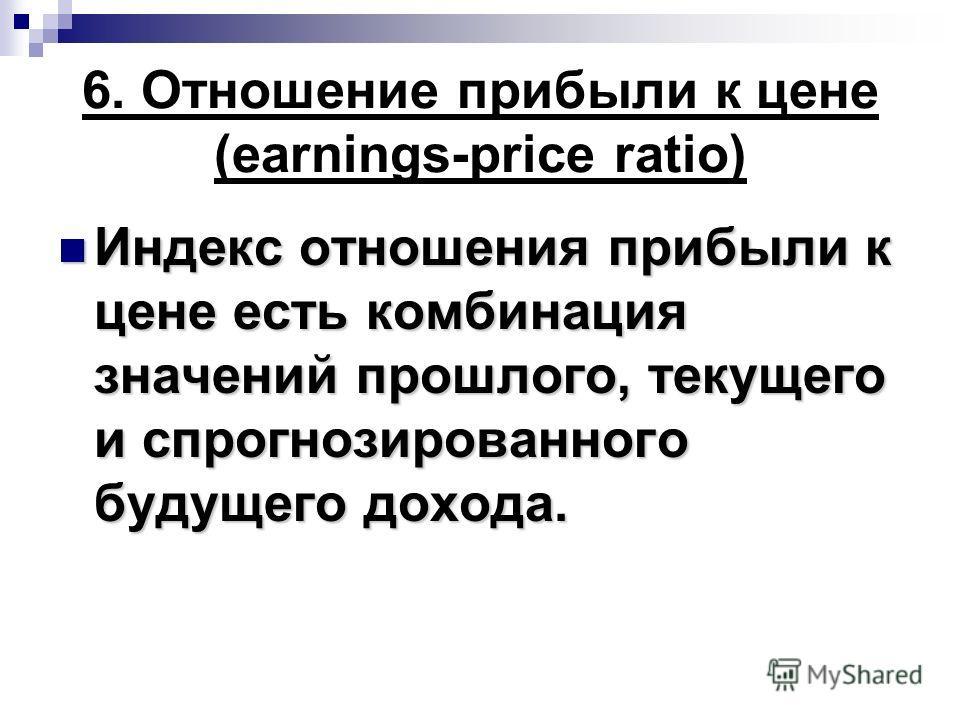 6. Отношение прибыли к цене (earnings-price ratio) Индекс отношения прибыли к цене есть комбинация значений прошлого, текущего и спрогнозированного будущего дохода. Индекс отношения прибыли к цене есть комбинация значений прошлого, текущего и спрогно