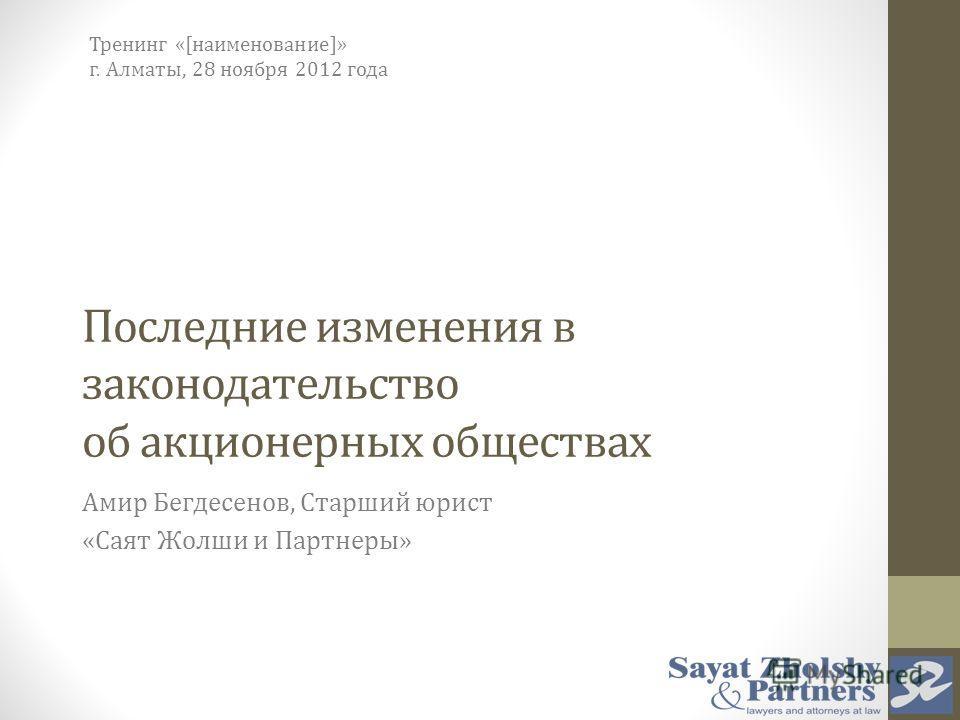 Последние изменения в законодательство об акционерных обществах Амир Бегдесенов, Старший юрист «Саят Жолши и Партнеры» Тренинг «[наименование]» г. Алматы, 28 ноября 2012 года