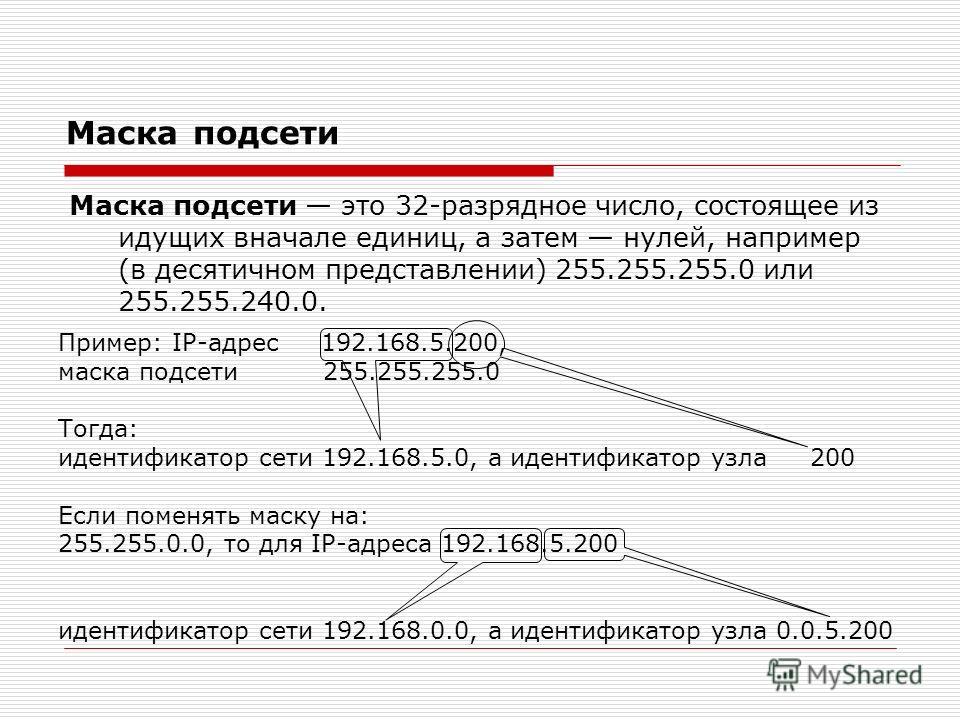 Маска подсети Маска подсети это 32-разрядное число, состоящее из идущих вначале единиц, а затем нулей, например (в десятичном представлении) 255.255.255.0 или 255.255.240.0. Пример: IP-адрес 192.168.5.200, маска подсети 255.255.255.0 Тогда: идентифик