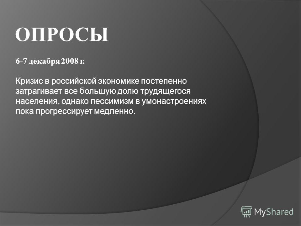 ОПРОСЫ 6-7 декабря 2008 г. Кризис в российской экономике постепенно затрагивает все большую долю трудящегося населения, однако пессимизм в умонастроениях пока прогрессирует медленно.