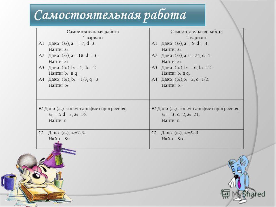 Самостоятельная работа 1 вариант А1 Дано: (a n ), a 1 = -7, d=3. Найти: а 5. А2 Дано: (а n ), а 4 =18, d= -3. Найти: а 1. А3 Дано: (b n ), b 2 =4, b 3 =2 Найти: b 1 и q. А4 Дано: (b n ), b 1 =1/3, q =3 Найти: b 5. Самостоятельная работа 2 вариант А1