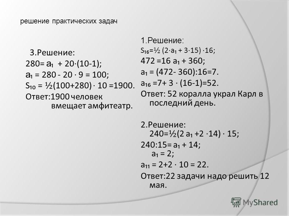 решение практических задач 3.Решение: 280= а + 20(10-1); а = 280 - 20 9 = 100; S = ½ (100+280) 10 =1900. Ответ:1900 человек вмещает амфитеатр. 1.Решение: S= ½ (2а + 315) 16; 472 =16 а + 360; а = (472- 360):16=7. а =7+ 3 (16-1)=52. Ответ: 52 коралла у
