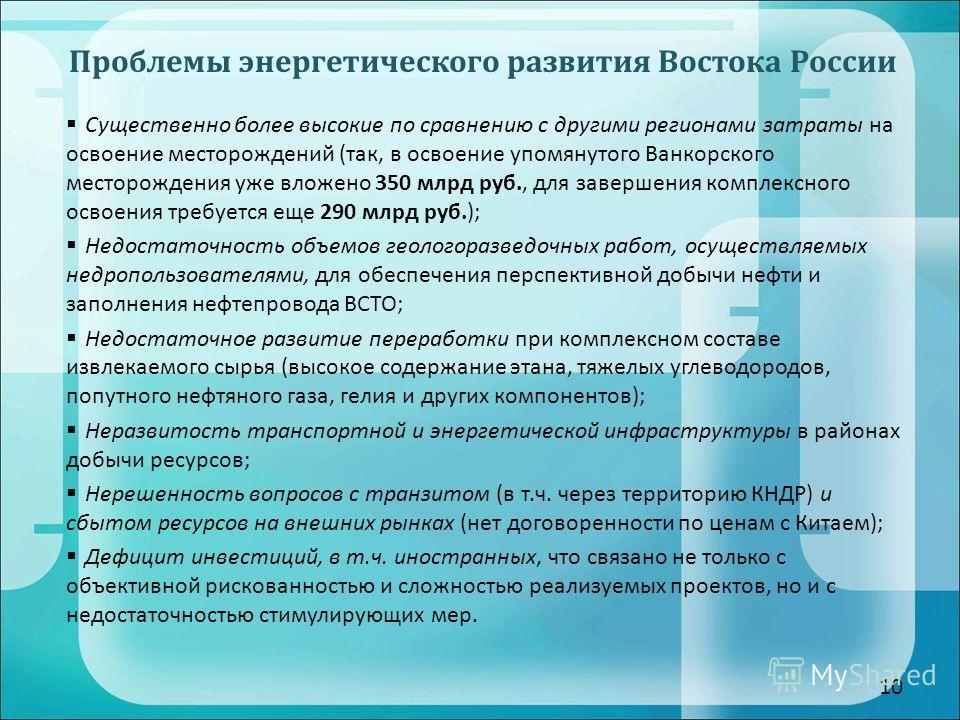 10 Проблемы энергетического развития Востока России Существенно более высокие по сравнению с другими регионами затраты на освоение месторождений (так, в освоение упомянутого Ванкорского месторождения уже вложено 350 млрд руб., для завершения комплекс