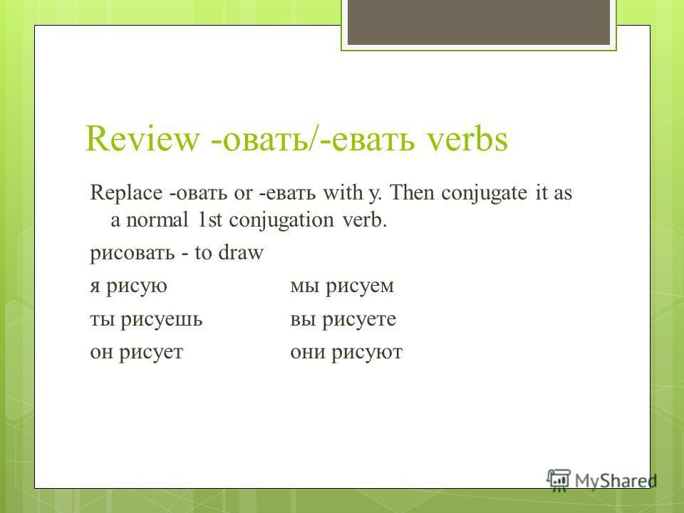 Review -овать/-евать verbs Replace -овать or -евать with у. Then conjugate it as a normal 1st conjugation verb. рисовать - to draw я рисуюмы рисуем ты рисуешьвы рисуете он рисуетони рисуют