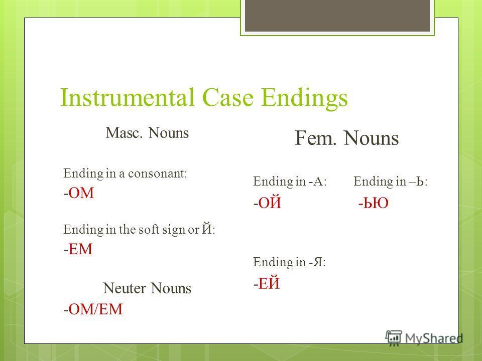 Instrumental Case Endings Masc. Nouns Ending in a consonant: -ОМ Ending in the soft sign or Й: -ЕМ Neuter Nouns -ОМ/ЕМ Fem. Nouns Ending in -A: Ending in –Ь: -ОЙ -ЬЮ Ending in -Я: -ЕЙ