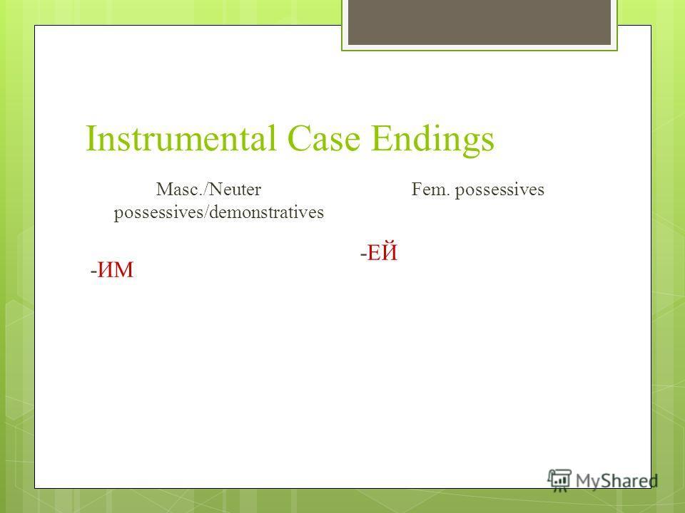 Instrumental Case Endings Masc./Neuter possessives/demonstratives -ИМ Fem. possessives -ЕЙ