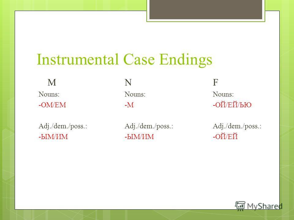 Instrumental Case Endings MNF Nouns:Nouns:Nouns: -ОМ/ЕМ-М-ОЙ/ЕЙ/ЬЮ Adj./dem./poss.:Adj./dem./poss.: Adj./dem./poss.: -ЫМ/ИМ-ЫМ/ИМ-ОЙ/ЕЙ