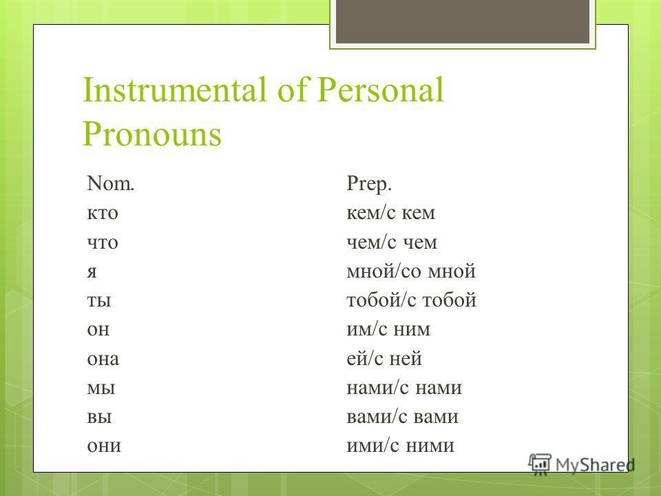 Instrumental of Personal Pronouns Nom.Prep. ктокем/с кем чточем/с чем ямной/со мной тытобой/с тобой оним/с ним онаей/с ней мынами/с нами вывами/с вами ониими/с ними