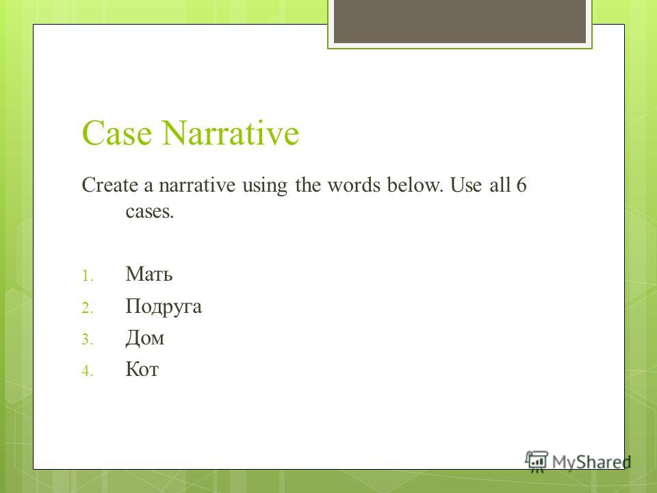 Case Narrative Create a narrative using the words below. Use all 6 cases. 1. Мать 2. Подруга 3. Дом 4. Кот