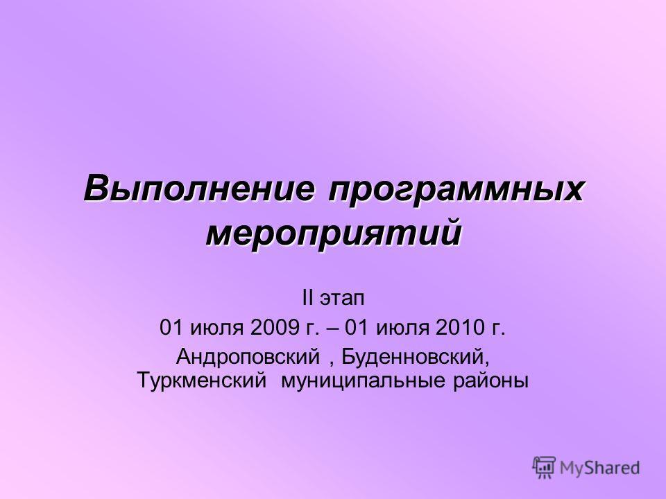 Выполнение программных мероприятий II этап 01 июля 2009 г. – 01 июля 2010 г. Андроповский, Буденновский, Туркменский муниципальные районы