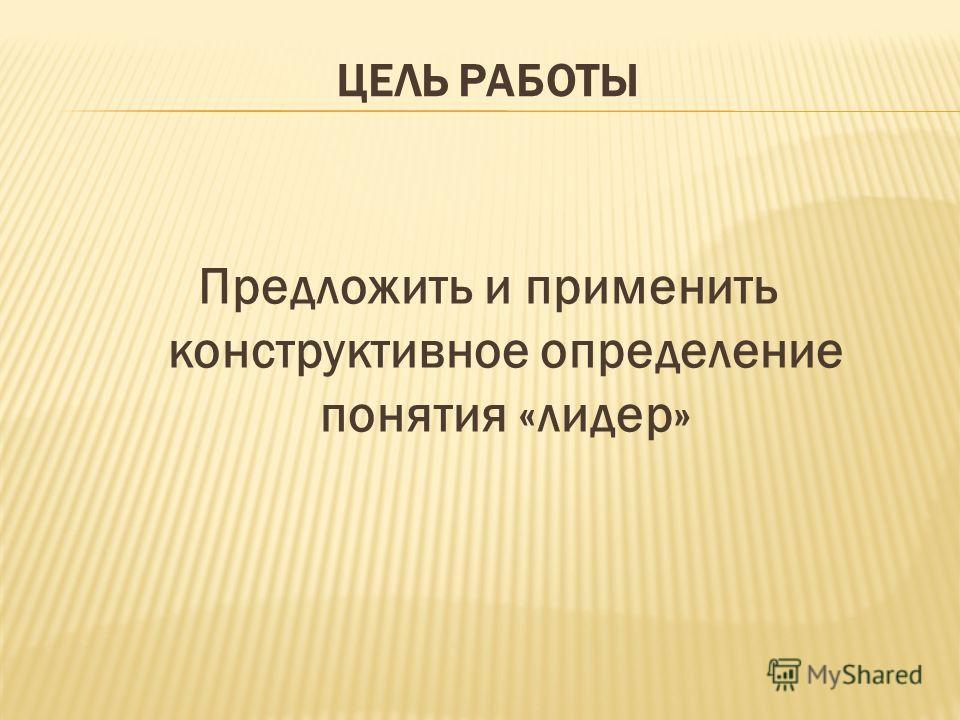 ЦЕЛЬ РАБОТЫ Предложить и применить конструктивное определение понятия «лидер»
