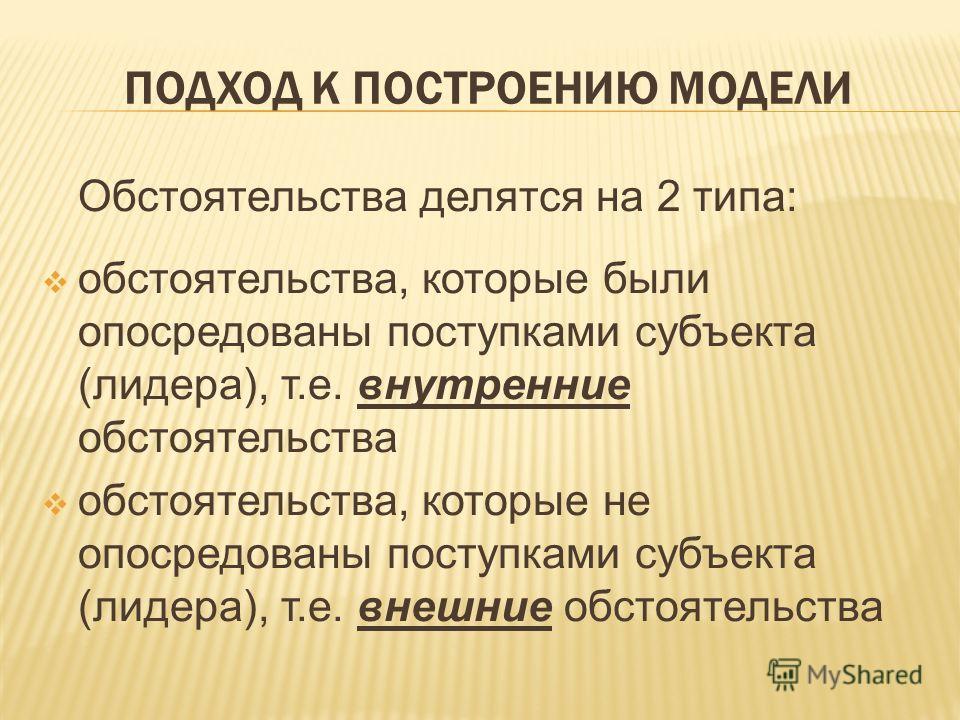 ПОДХОД К ПОСТРОЕНИЮ МОДЕЛИ Обстоятельства делятся на 2 типа: обстоятельства, которые были опосредованы поступками субъекта (лидера), т.е. внутренние обстоятельства обстоятельства, которые не опосредованы поступками субъекта (лидера), т.е. внешние обс