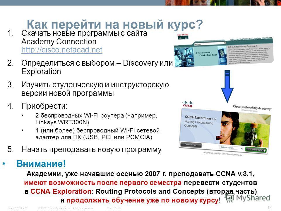© 2007 Cisco Systems, Inc. All rights reserved.Cisco PublicNew CCNA 407 12 Как перейти на новый курс? 1.Скачать новые программы с сайта Academy Connection http://cisco.netacad.net http://cisco.netacad.net 2.Определиться с выбором – Discovery или Expl