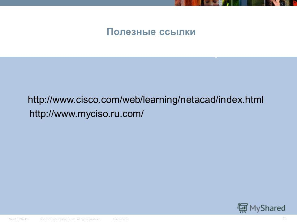 © 2007 Cisco Systems, Inc. All rights reserved.Cisco PublicNew CCNA 407 14 Полезные ссылки CCNA Exploration http://www.cisco.com/web/learning/netacad/index.html http://www.myciso.ru.com/