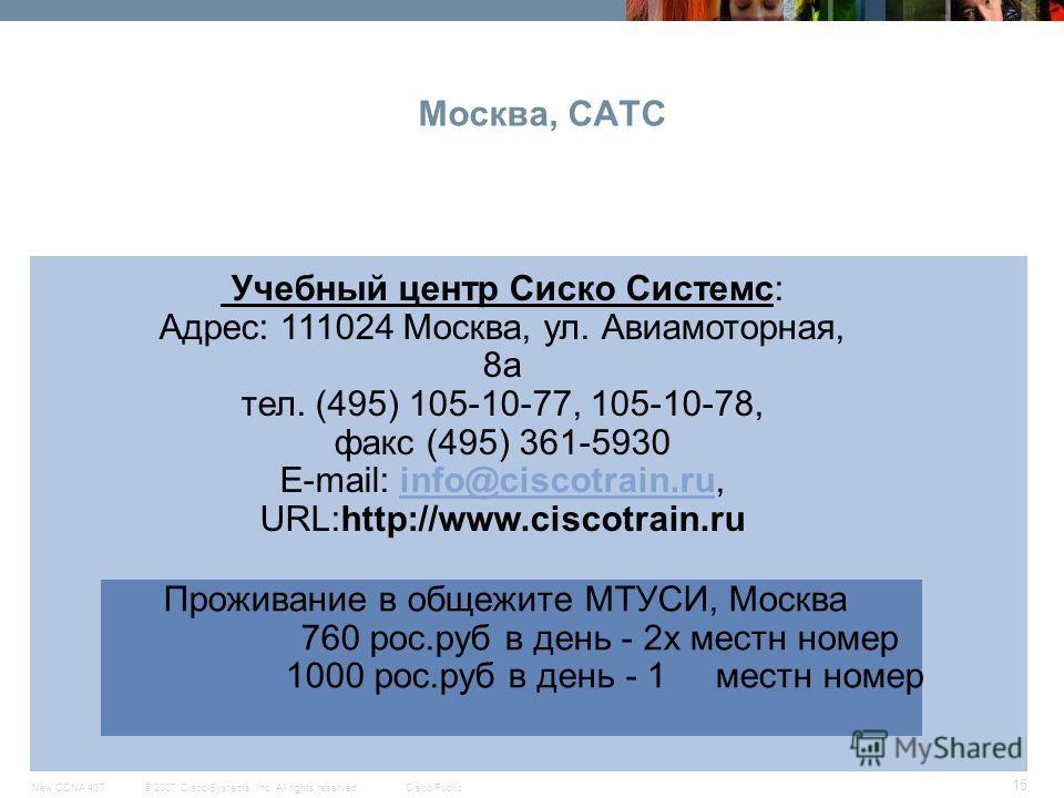 © 2007 Cisco Systems, Inc. All rights reserved.Cisco PublicNew CCNA 407 15 Москва, CATC CCNA Exploration Проживание в общежите МТУСИ, Москва 760 рос.руб в день - 2х местн номер 1000 рос.руб в день - 1 местн номер Учебный центр Сиско Системс: Адрес: 1