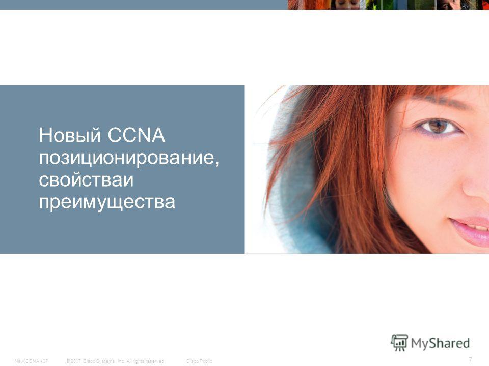 © 2007 Cisco Systems, Inc. All rights reserved.Cisco PublicNew CCNA 407 7 Новый CCNA позиционирование, свойстваи преимущества