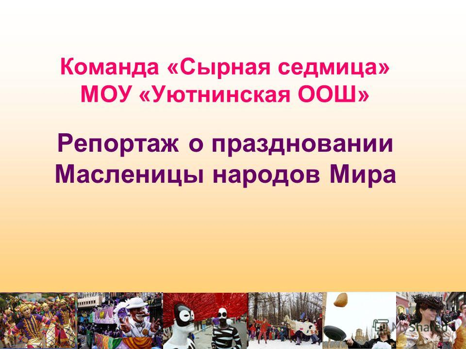 Команда «Сырная седмица» МОУ «Уютнинская ООШ» Репортаж о праздновании Масленицы народов Мира