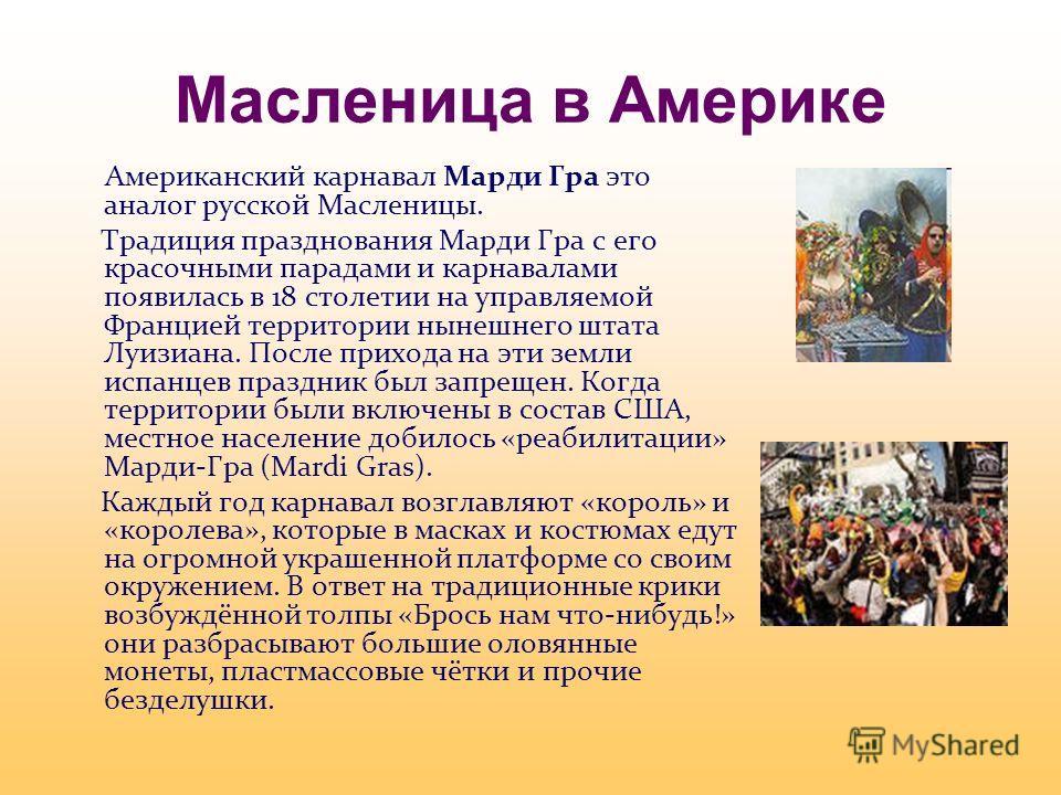 Масленица в Америке Американский карнавал Марди Гра это аналог русской Масленицы. Традиция празднования Марди Гра с его красочными парадами и карнавалами появилась в 18 столетии на управляемой Францией территории нынешнего штата Луизиана. После прихо