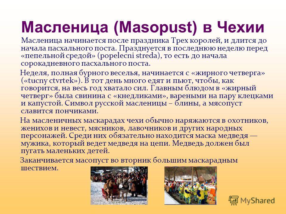 Масленица (Masopust) в Чехии Масленица начинается после праздника Трех королей, и длится до начала пасхального поста. Празднуется в последнюю неделю перед «пепельной средой» (popelecni streda), то есть до начала сорокадневного пасхального поста. Неде