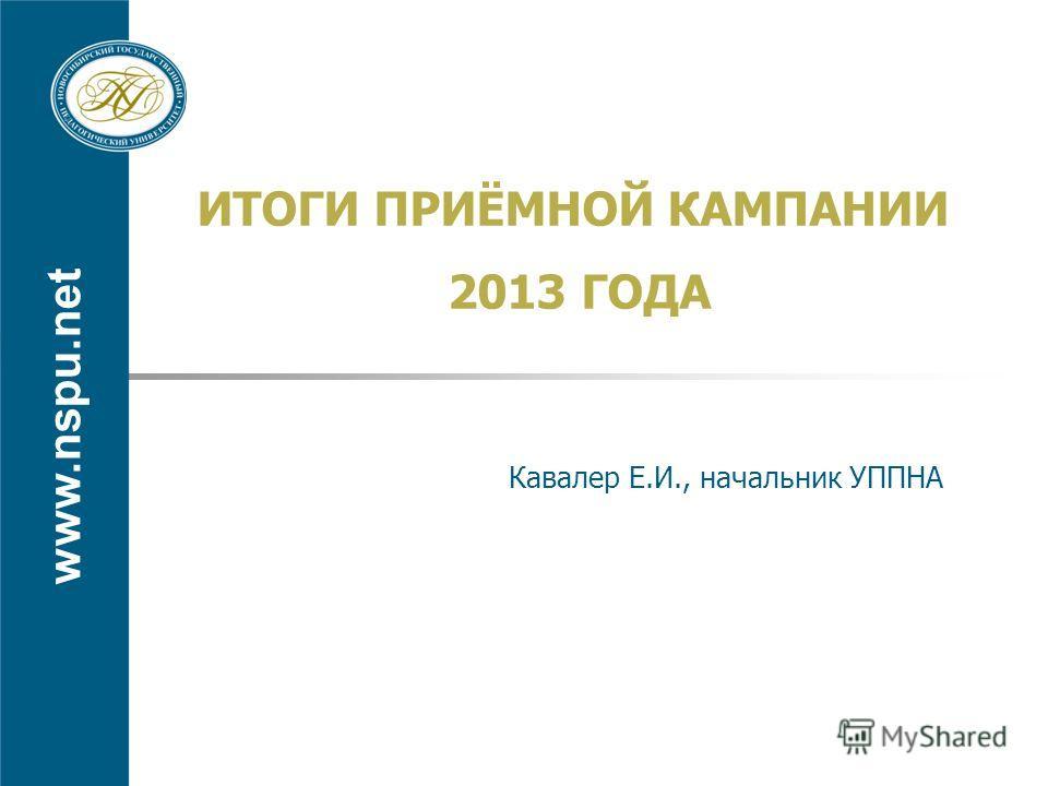 www.nspu.net ИТОГИ ПРИЁМНОЙ КАМПАНИИ 2013 ГОДА Кавалер Е.И., начальник УППНА