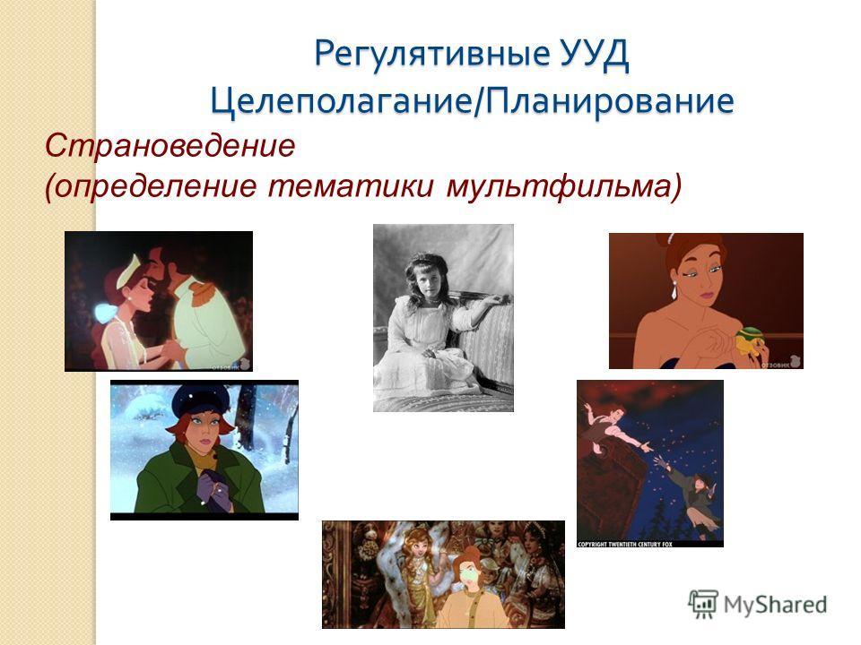 Регулятивные УУД Целеполагание / Планирование Страноведение (определение тематики мультфильма)