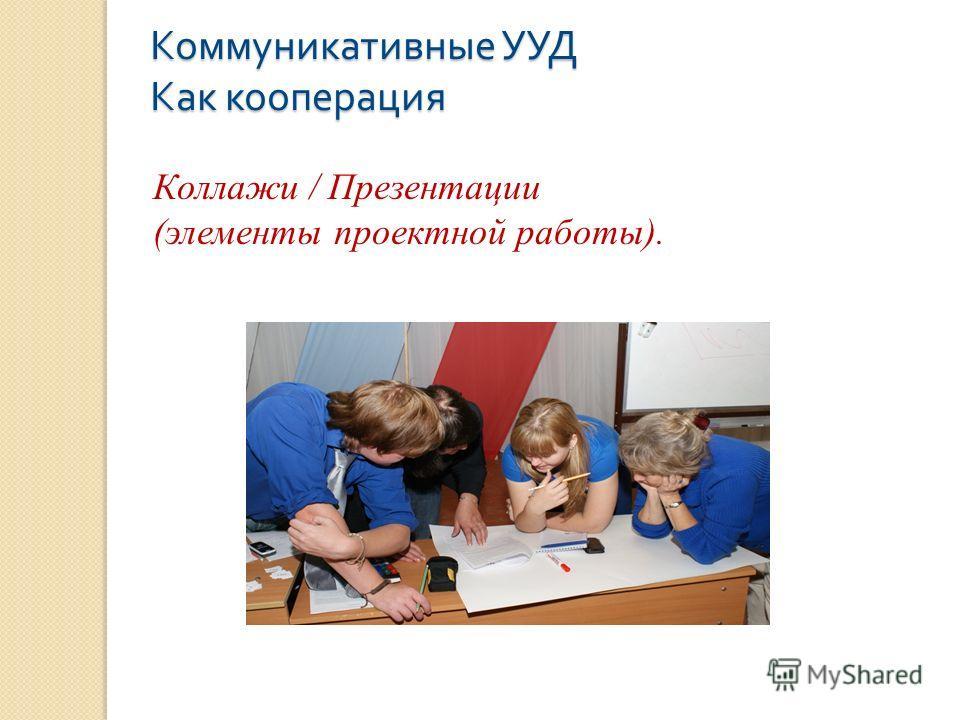 Коммуникативные УУД Как кооперация Коллажи / Презентации (элементы проектной работы).