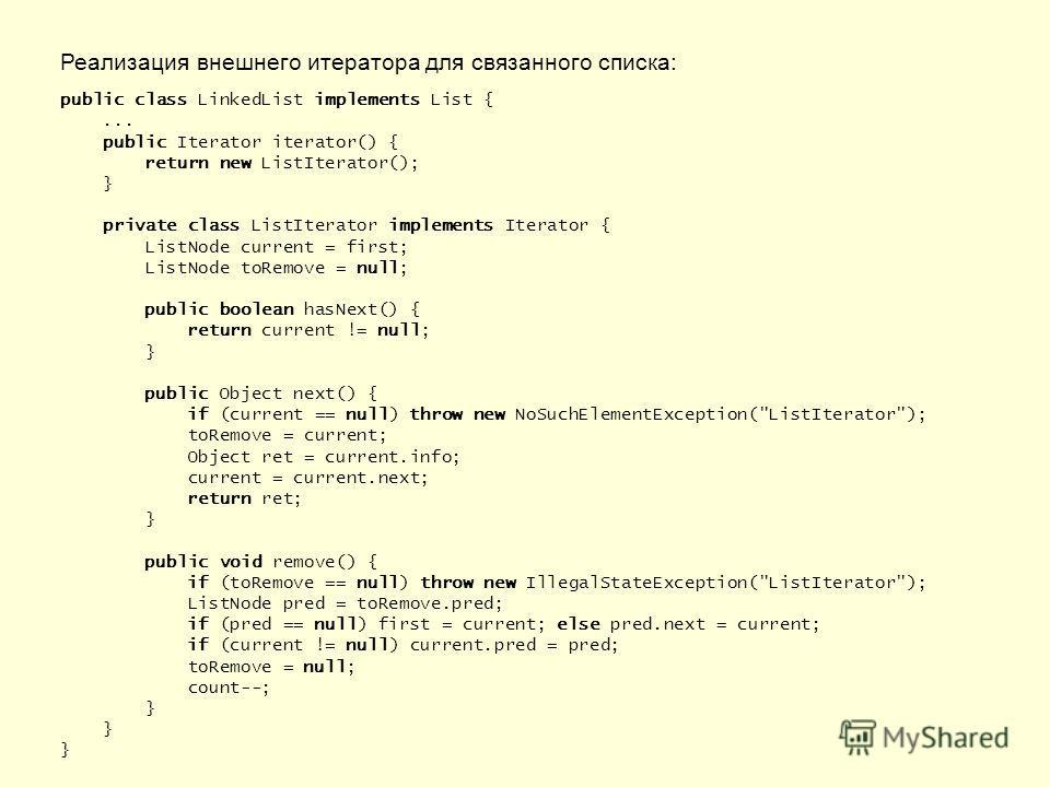 Реализация внешнего итератора для связанного списка: public class LinkedList implements List {... public Iterator iterator() { return new ListIterator(); } private class ListIterator implements Iterator { ListNode current = first; ListNode toRemove =