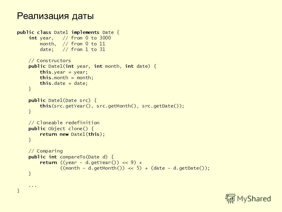 Реализация даты public class Date1 implements Date { int year, // from 0 to 3000 month, // from 0 to 11 date; // from 1 to 31 // Constructors public Date1(int year, int month, int date) { this.year = year; this.month = month; this.date = date; } publ
