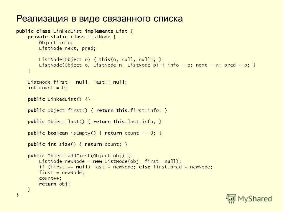 Реализация в виде связанного списка public class LinkedList implements List { private static class ListNode { Object info; ListNode next, pred; ListNode(Object o) { this(o, null, null); } ListNode(Object o, ListNode n, ListNode p) { info = o; next =