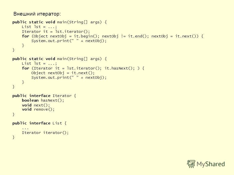 Внешний итератор: public static void main(String[] args) { List lst =...; Iterator it = lst.iterator(); for (Object nextObj = it.begin(); nextObj != it.end(); nextObj = it.next()) { System.out.print(