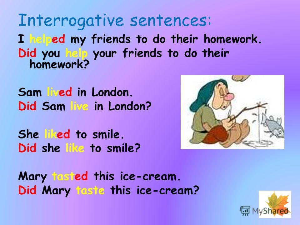 Interrogative sentences: I helped my friends to do their homework. Did you help your friends to do their homework? Sam lived in London. Did Sam live in London? She liked to smile. Did she like to smile? Mary tasted this ice-cream. Did Mary taste this