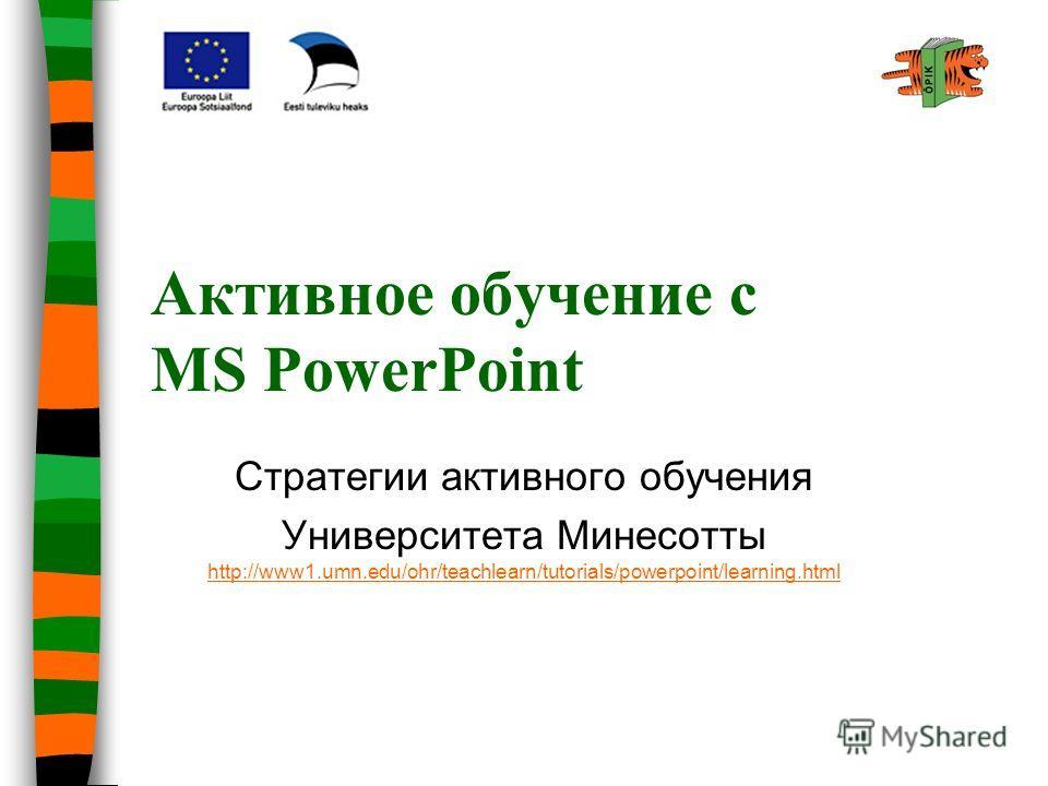 Активное обучение с MS PowerPoint Стратегии активного обучения Университета Минесотты http://www1.umn.edu/ohr/teachlearn/tutorials/powerpoint/learning.html http://www1.umn.edu/ohr/teachlearn/tutorials/powerpoint/learning.html