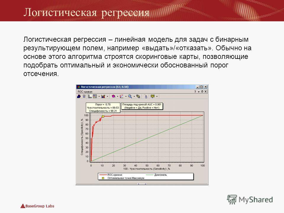 BaseGroup Labs Логистическая регрессия Логистическая регрессия – линейная модель для задач с бинарным результирующем полем, например «выдать»/«отказать». Обычно на основе этого алгоритма строятся скоринговые карты, позволяющие подобрать оптимальный и