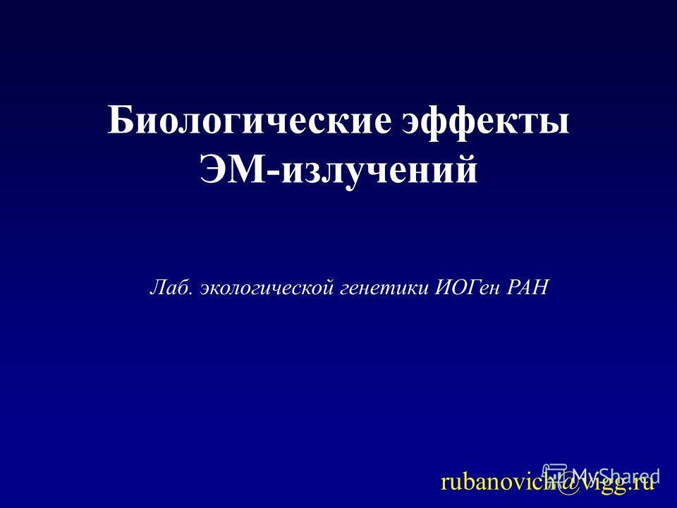 Лаб. экологической генетики ИОГен РАН Биологические эффекты ЭМ-излучений rubanovich@vigg.ru