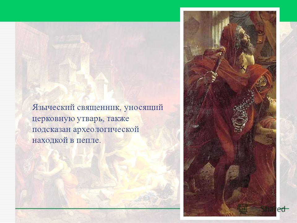 Языческий священник, уносящий церковную утварь, также подсказан археологической находкой в пепле.