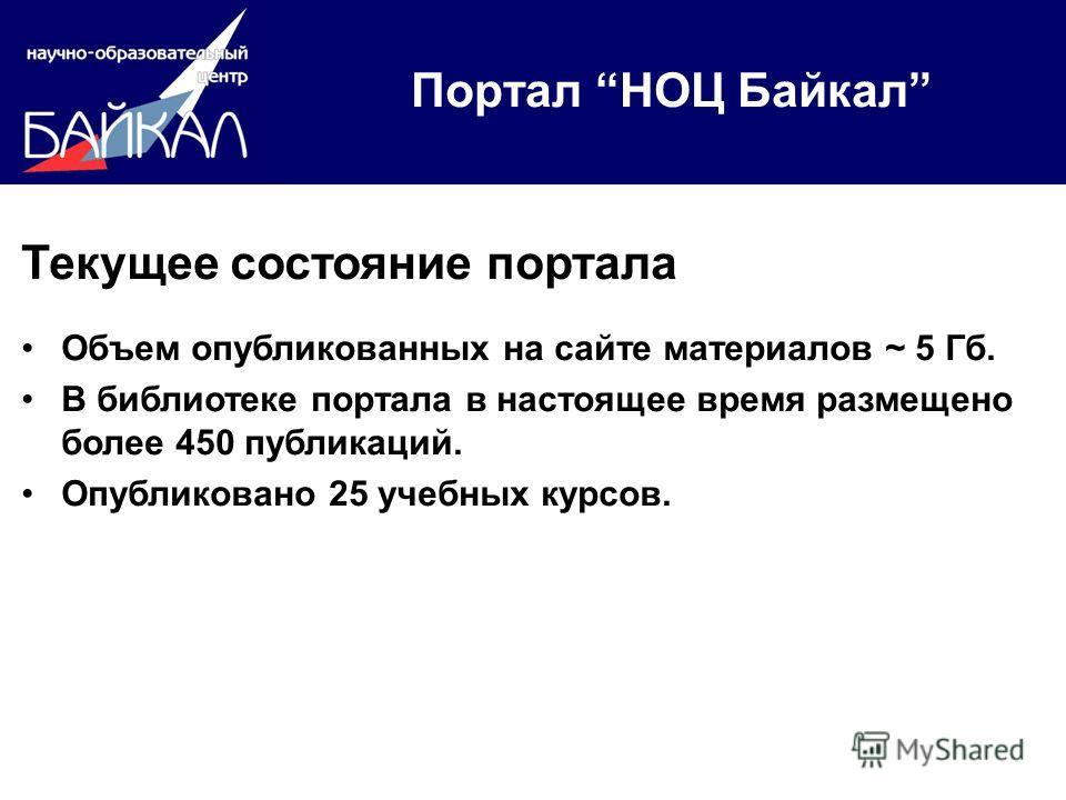 Портал НОЦ Байкал Текущее состояние портала Объем опубликованных на сайте материалов ~ 5 Гб. В библиотеке портала в настоящее время размещено более 450 публикаций. Опубликовано 25 учебных курсов.