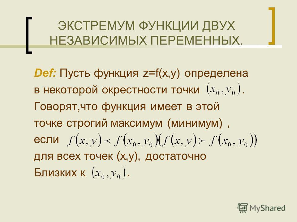 ЭКСТРЕМУМ ФУНКЦИИ ДВУХ НЕЗАВИСИМЫХ ПЕРЕМЕННЫХ. Def: Пусть функция z=f(x,y) определена в некоторой окрестности точки. Говорят,что функция имеет в этой точке строгий максимум (минимум), если для всех точек (x,y), достаточно Близких к.