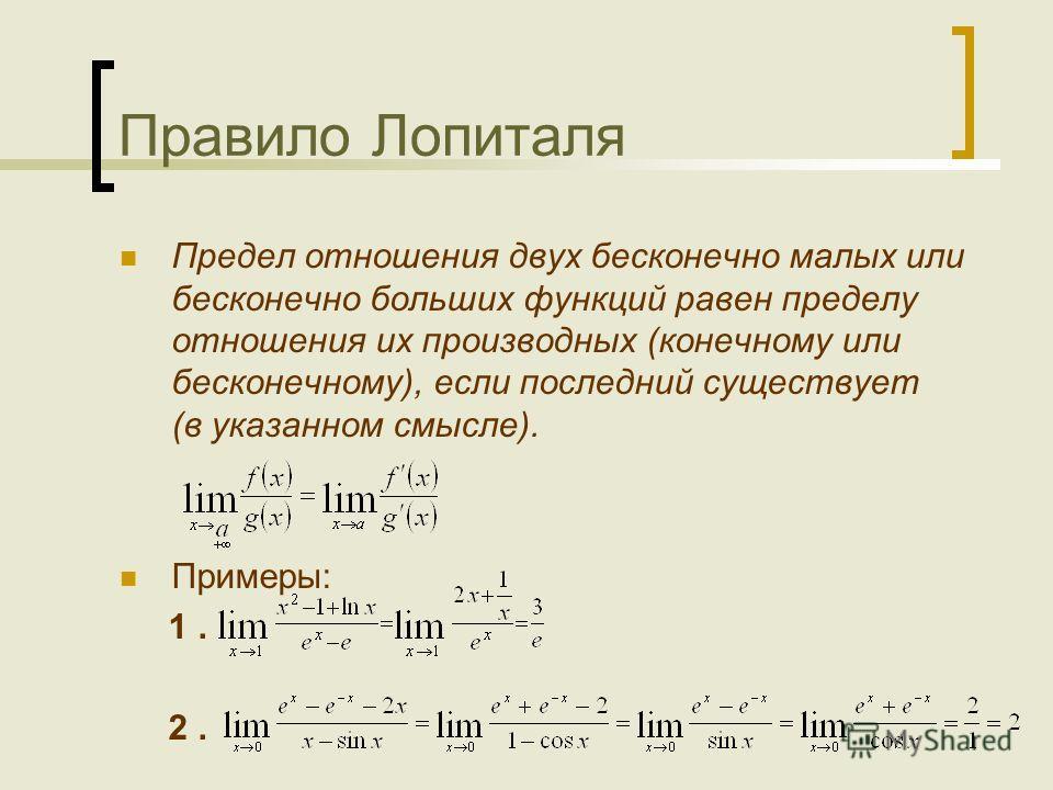 Правило Лопиталя Предел отношения двух бесконечно малых или бесконечно больших функций равен пределу отношения их производных (конечному или бесконечному), если последний существует (в указанном смысле). Примеры: 1. 2.